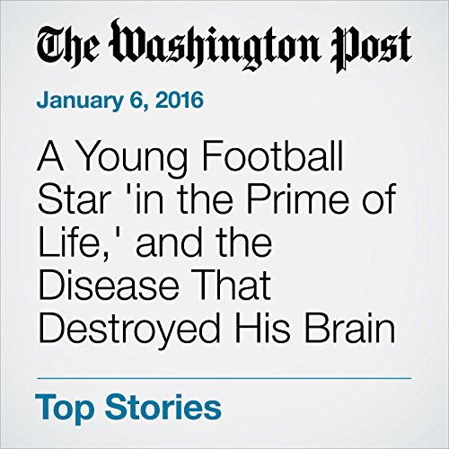 A Young Football Star 'in the Prime of Life,' and the Disease That Destroyed His Brain cover art