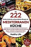Mediterrane Küche: Die 222 besten, leckersten und gesündesten Rezepte der Mediterranen Küche Voller Genuss mit der mediterranen Ernäh-rung länger, schlanker und gesünder leben.