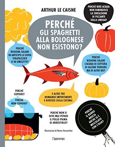 Perché gli spaghetti alla bolognese non esistono? E altre 700 domande impertinenti e giocose sulla cucina!