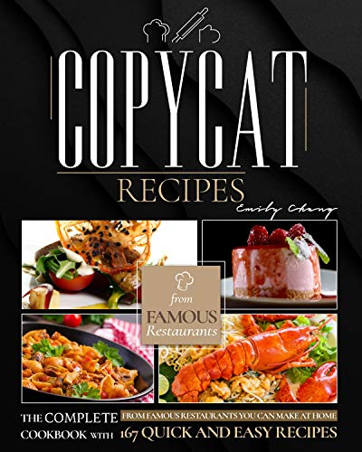 Copycat Recipes: The Perfect Cookbook with 167 Quick and Easy Recipes from Famous Restaurants You Can Make at Home by [Emily Chang]