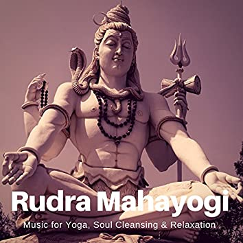 Rudra Mahayogi (Music For Yoga, Soul Cleansing and amp; Relaxation)