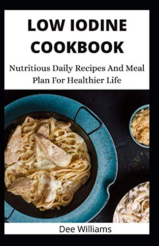 LOW IODINE COOKBOOK: Nutritious Daily Recipes And Meal Plan...