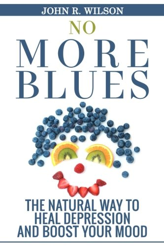 No More Blues: The Natural Way To Heal Depression and Boost Your Mood (Depression Cure, Natural Remedies, Self-Healing, Depression Self Help) (Volume 1)