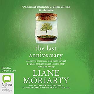 The Last Anniversary                   By:                                                                                                                                 Liane Moriarty                               Narrated by:                                                                                                                                 Caroline Lee                      Length: 14 hrs and 56 mins     1,275 ratings     Overall 4.3