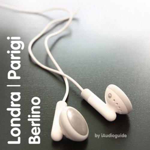 Audioguida Londra, Parigi E Berlino (Audioguide Versione Italiana)