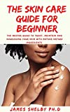 THE SKIN CARE GUIDE FOR BEGINNER: The Master Guide To Treat, Maintain And Nourishing Your Skin With Mother Nature Ingredients