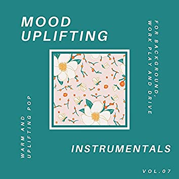 Mood Uplifting Instrumentals - Warm And Uplifting Pop For Background, Work Play And Drive, Vol.07