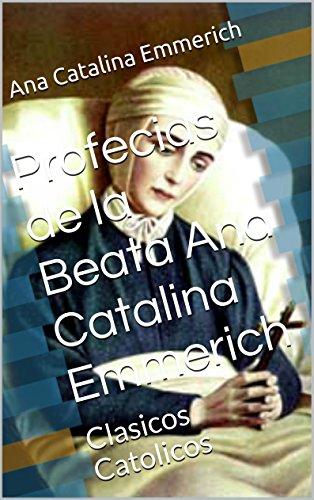 Profecias de la Beata Ana Catalina Emmerich: Clasicos Catolicos