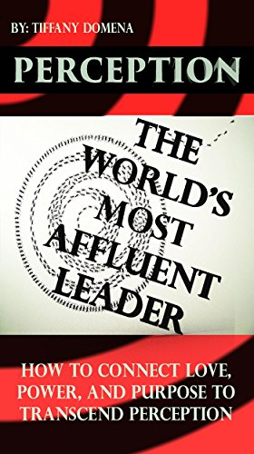 Perception: The World's Most Affluent Leader: How To Connect Love, Power, and Purpose To Transcend Perception (English Edition)