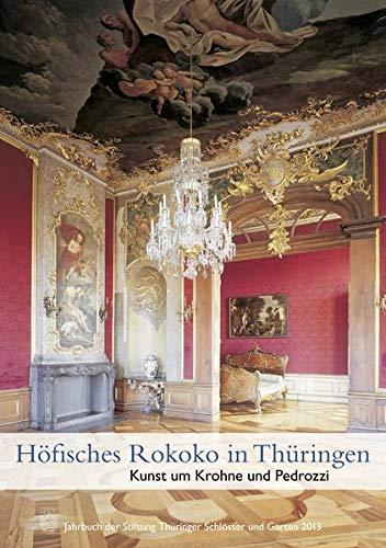 Höfisches Rokoko in Thüringen: Kunst um Krohne und Pedrozzi - Jahrbuch der Stiftung Thüringer Schlösser und Gärten 2013 Band 17: Jahrbuch Der Stiftung Thuringer Schlosser Und Garten Band 17 - 2013