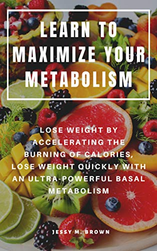 LEARN TO MAXIMIZE YOUR METABOLISM : LOSE WEIGHT BY ACCELERATING THE BURNING OF CALORIES, LOSE WEIGHT QUICKLY WITH AN ULTRA-POWERFUL BASAL METABOLISM