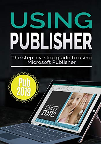 Using Publisher 2019: The Step-by-step Guide to Using Microsoft Publisher 2019: 4