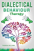 Dialectical Behavior Therapy: The Best Strategies to Discover the Secrets for Overcoming Borderline Personality Disorder, Anxiety in Relationships and Depression (DBT Skills Training Workbook)
