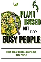 Plant Based Diet Cookbook For Busy People: Quick And Affordable Recipes For Busy People