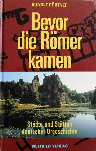 Bevor die Römer kamen: Städte und Stätten deutscher Urgeschichte