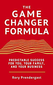 The Game Changer Formula: Predictable success for you, your family and your business by [Rory Prendergast]