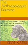 The Anthropologist's Dilemma: Studying Chimpanzees, Teaching Evolution, and the Intersections of Faith and Science