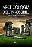 Archeologia dell'impossibile. Tecnologie degli dèi...