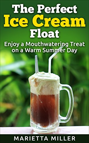The Perfect Ice Cream Float: Enjoy a Mouthwatering Treat on a Warm Summer Day by [Marietta Miller]
