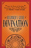 The Beginner's Guide to Divination: Learn the Secrets of Astrology, Numerology, Tarot, and Palm Reading--and...