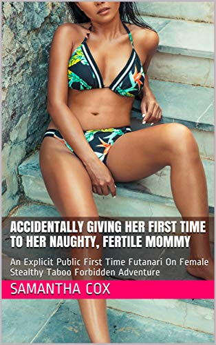 Accidentally Giving Her First Time To Her Naughty, Fertile Mommy: An Explicit Public First Time Futanari On Female Stealthy Taboo Forbidden Adventure (English Edition)