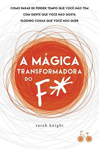 A mágica transformadora do F*: Como parar de perder tempo que você não tem com gente que você não gosta fazendo coisas que você não quer