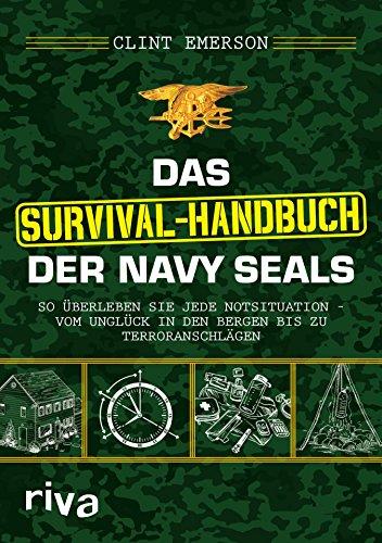 Das Survival-Handbuch der Navy SEALs: So überleben Sie jede Notsituation – vom Unglück in den Bergen bis zu…