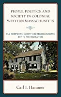People, Politics, and Society in Colonial Western Massachusetts: Old Hampshire County and Massachusetts Bay to the Revolution