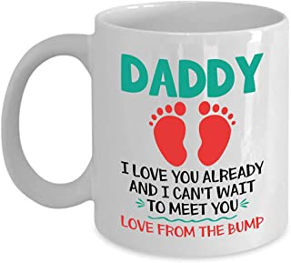 Fun Coffee Mug For New Dad, Daddy I Love You Already and I Can't Wait to Meet You. Love From The Bump, Great Gift For Men