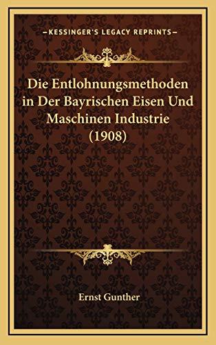 Die Entlohnungsmethoden in Der Bayrischen Eisen Und Maschinen Industrie (1908)