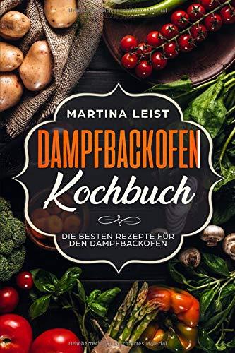 Dampfbackofen Kochbuch: Die besten Rezepte für den Dampfbackofen