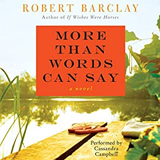 More Than Words Can Say     A Novel              By:                                                                                                                                 Robert Barclay                               Narrated by:                                                                                                                                 Cassandra Campbell                      Length: 12 hrs     55 ratings     Overall 3.1