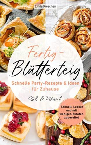 Fertig-Blätterteig Schnelle Party-Rezepte und Ideen für Zuhause: Schnell, Lecker und mit wenigen Zutaten zubereitet - Süß und Pikant