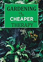 Gardening Is Cheaper Than Therapy: Garden Journal with lined pages for garden notes, dot grid pages for garden layout and planning, and plant record pages ... numbered pages; Funny Garden Gifts for Women and Men