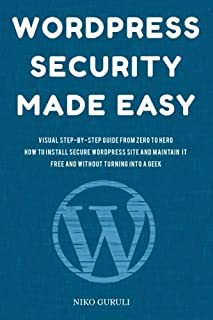 WordPress Security Made Easy: Visual Step-by-Step Guide From Zero to Hero How to Install Secure WordPress Site and Maintain it Cost Free and Without Turning into a Geek (WordPress Mastery) (Volume 1)