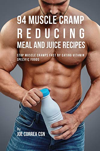 94 Muscle Cramp Reducing Meal and Juice Recipes: Stop Muscle Cramps Fast by Eating Vitamin Specific Foods