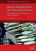 Bronze Weapons of the Qin Terracotta Warriors: Standardisation, craft specialisation and labour organisation (BAR International)