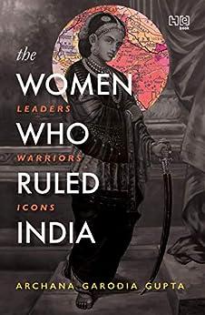 The Women Who Ruled India: Leaders. Warriors. Icons. by [Archana Garodia Gupta]