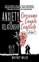 Anxiety in Relationship + Overcome Couple Conflicts: How to Eliminate Jealousy, Fear of Abandonment, Insecurity and Attachment. Simple and Effective Strategies to Be Happy with Your Partner