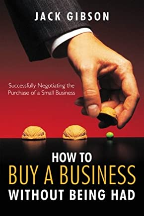 How to Buy a Business without Being Had: Successfully Negotiating the Purchase of a Small Business