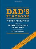 Dad's Playbook: Wisdom for Fathers from the Greatest Coaches of All Time (Inspirational Books, New Dad Gifts, Parenting Books, Quotation Reference Books)