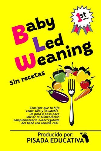 Baby-Led Weaning - Sin recetas: consigue que tu hijo coma solo y...