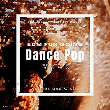 Dance Pop Vocals: EDM Fun Going And Upbeat Music For Drives, Parties And Clubs, Vol. 17