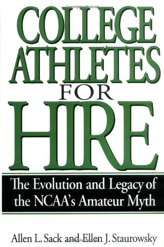 College Athletes for Hire: The Evolution and Legacy of the NCAA's Amateur Myth (English Edition)