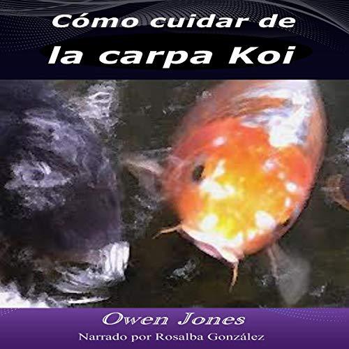 Cómo cuidar de la carpa Koi (Cómo hacer... Libro 1) [How to Care for Koi Carp (How to... Book 1)] Audiobook By Owen Jones cover art