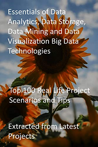 Essentials of Data Analytics, Data Storage, Data Mining and Data Visualization Big Data Technologies: Top 100 Real Life Project Scenarios and Tips-Extracted from Latest Projects (English Edition)