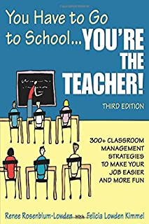 You Have to Go to School...You′re the Teacher!: 300+ Classroom Management Strategies to Make Your Job Easier and More Fun