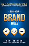 Build Your Brand Mania: How to Transform Yourself Into an Authoritative Brand That Will Attract Your...