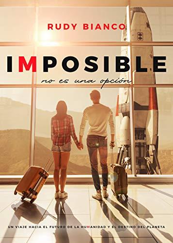 Imposible No Es Una Opción: Los increíbles avances de la humanidad y el destino del planeta.