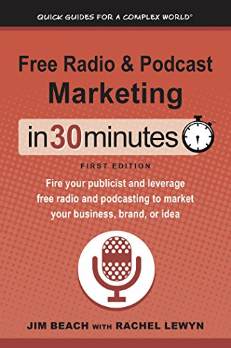 Free Radio & Podcast Marketing In 30 Minutes (In 30 Minutes Series): Fire your publicist and leverage free radio and podcasting to market your business, brand, or idea
